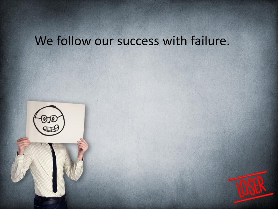 We follow our success with failure.