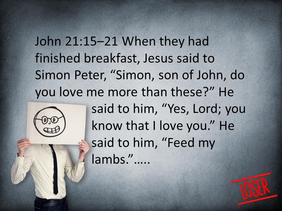 John 21:15–21 When they had finished breakfast, Jesus said to Simon Peter, Simon, son of John, do you love me more than these He said to him, Yes, Lord; you know that I love you. He said to him, Feed my lambs. …..