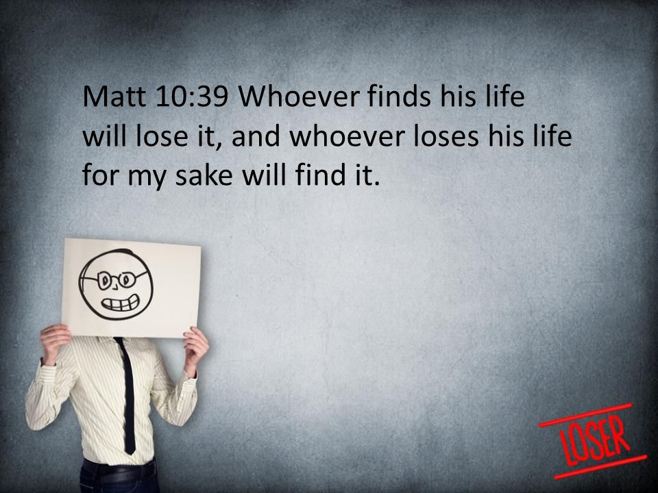 Matt 10:39 Whoever finds his life will lose it, and whoever loses his life for my sake will find it.