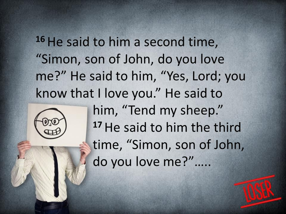 16 He said to him a second time, Simon, son of John, do you love me He said to him, Yes, Lord; you know that I love you. He said to him, Tend my sheep. 17 He said to him the third time, Simon, son of John, do you love me …..
