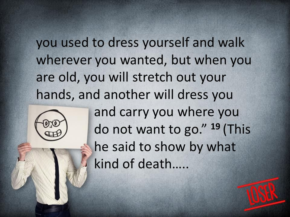 you used to dress yourself and walk wherever you wanted, but when you are old, you will stretch out your hands, and another will dress you and carry you where you do not want to go. 19 (This he said to show by what kind of death…..