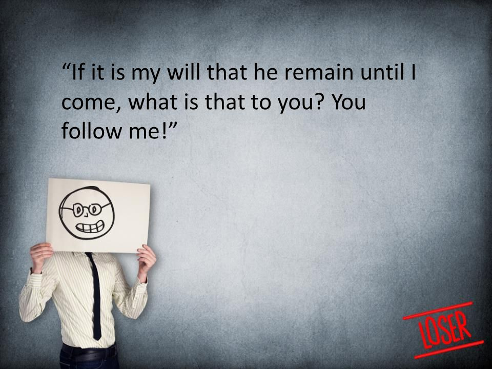 If it is my will that he remain until I come, what is that to you You follow me!
