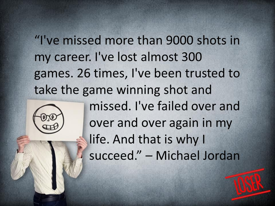 I ve missed more than 9000 shots in my career. I ve lost almost 300 games.