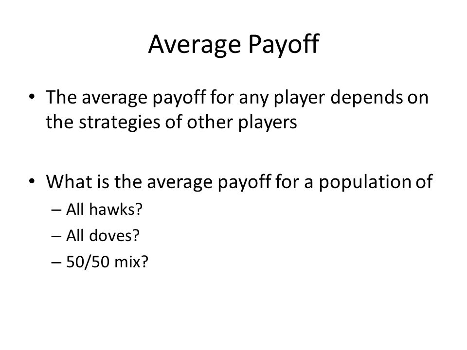 Average Payoff The average payoff for any player depends on the strategies of other players What is the average payoff for a population of – All hawks.