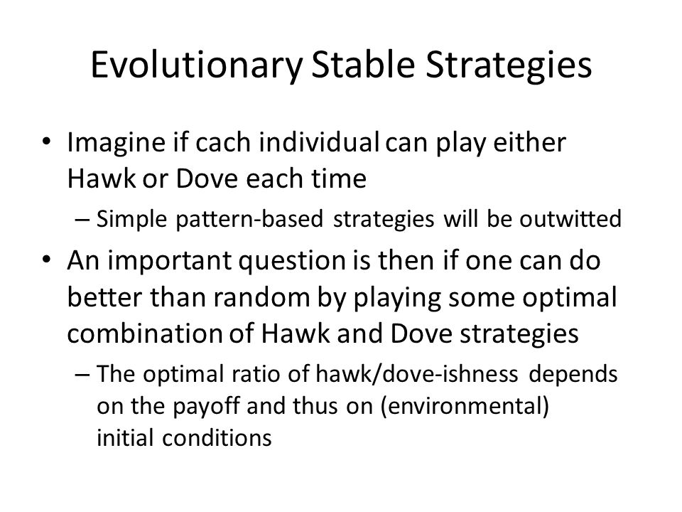 Evolutionary Stable Strategies Imagine if cach individual can play either Hawk or Dove each time – Simple pattern-based strategies will be outwitted A