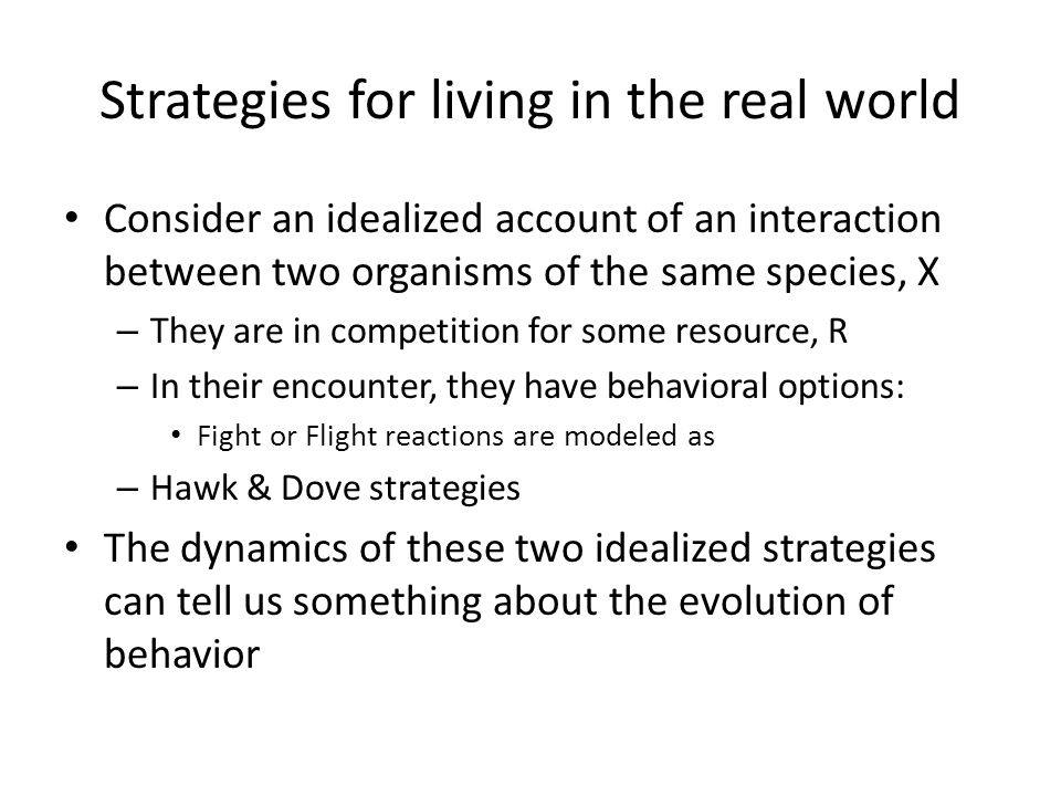 Strategies for living in the real world Consider an idealized account of an interaction between two organisms of the same species, X – They are in com