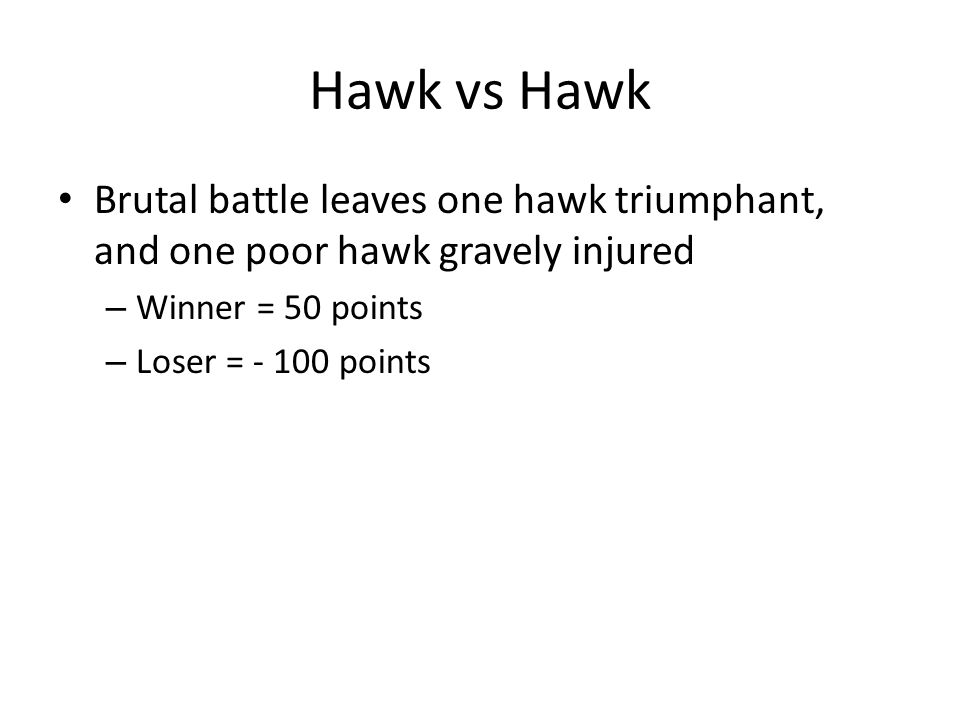 Hawk vs Hawk Brutal battle leaves one hawk triumphant, and one poor hawk gravely injured – Winner = 50 points – Loser = - 100 points