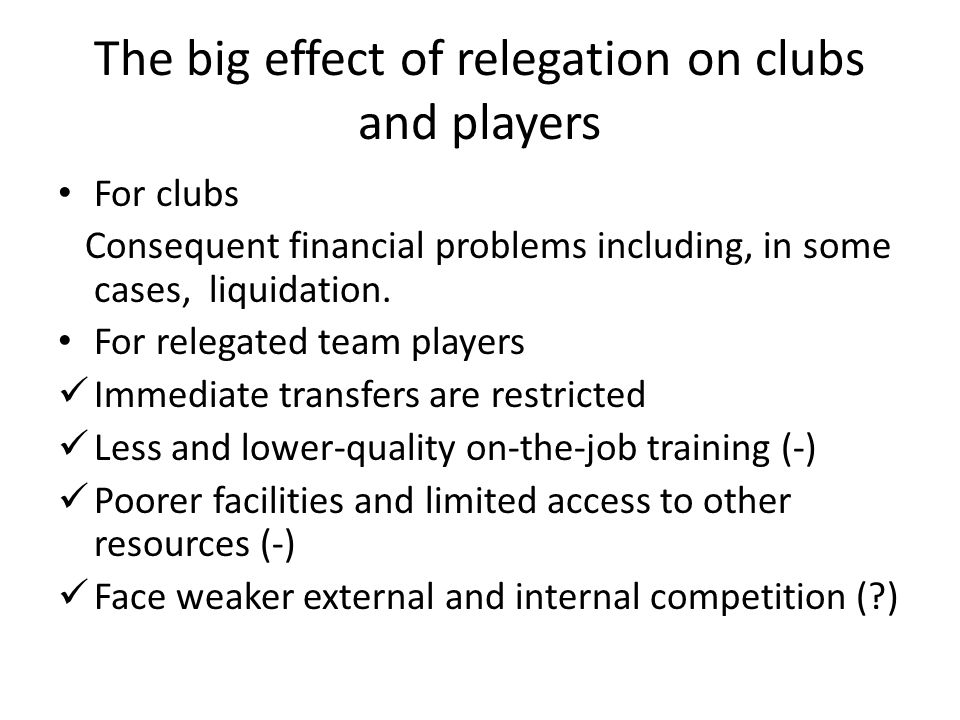 The big effect of relegation on clubs and players For clubs Consequent financial problems including, in some cases, liquidation.