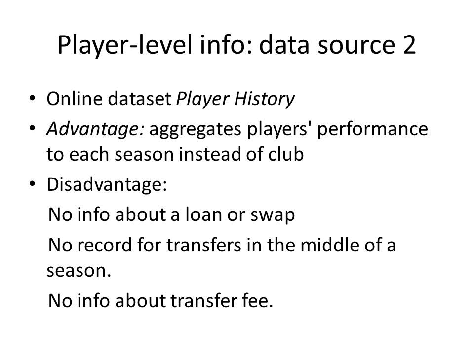 Player-level info: data source 2 Online dataset Player History Advantage: aggregates players performance to each season instead of club Disadvantage: No info about a loan or swap No record for transfers in the middle of a season.