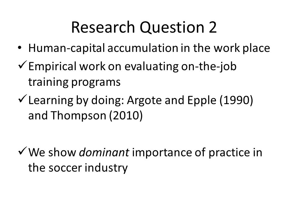 Research Question 2 Human-capital accumulation in the work place Empirical work on evaluating on-the-job training programs Learning by doing: Argote and Epple (1990) and Thompson (2010) We show dominant importance of practice in the soccer industry