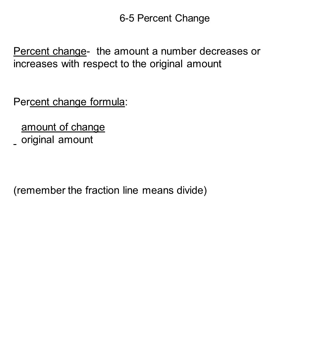 6-5 Percent Change Percent change- the amount a number decreases or increases with respect to the original amount Percent change formula: amount of change original amount (remember the fraction line means divide)