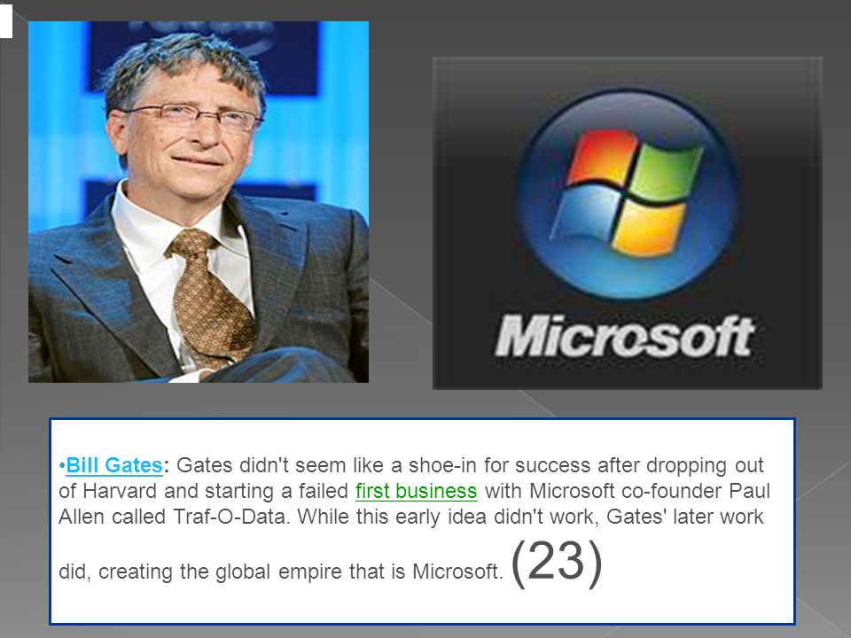 Bill Gates: Gates didn t seem like a shoe-in for success after dropping out of Harvard and starting a failed first business with Microsoft co-founder Paul Allen called Traf-O-Data.