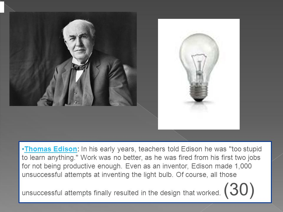 Thomas Edison: In his early years, teachers told Edison he was too stupid to learn anything. Work was no better, as he was fired from his first two jobs for not being productive enough.