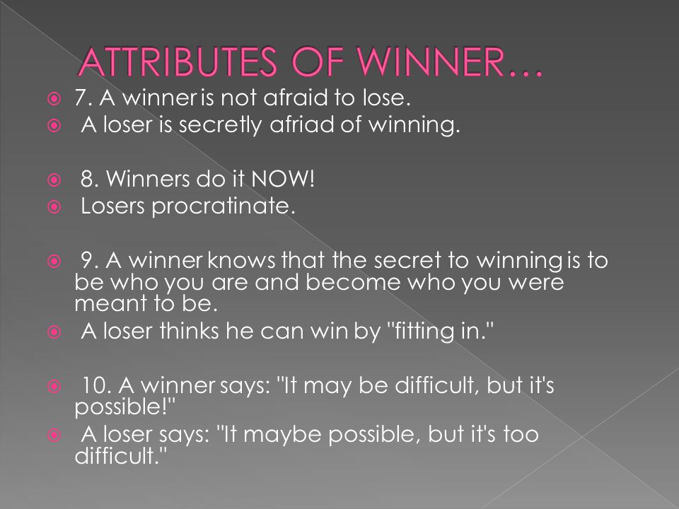  7. A winner is not afraid to lose.  A loser is secretly afriad of winning.
