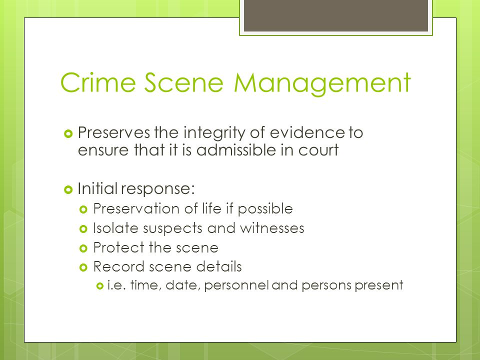 Crime Scene Management  Preserves the integrity of evidence to ensure that it is admissible in court  Initial response:  Preservation of life if po