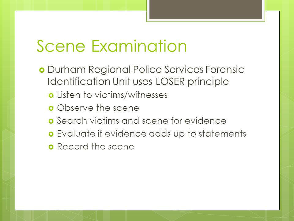 Scene Examination  Durham Regional Police Services Forensic Identification Unit uses LOSER principle  Listen to victims/witnesses  Observe the scen