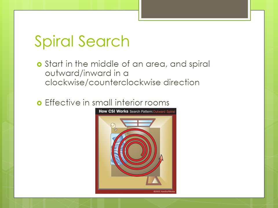 Spiral Search  Start in the middle of an area, and spiral outward/inward in a clockwise/counterclockwise direction  Effective in small interior room