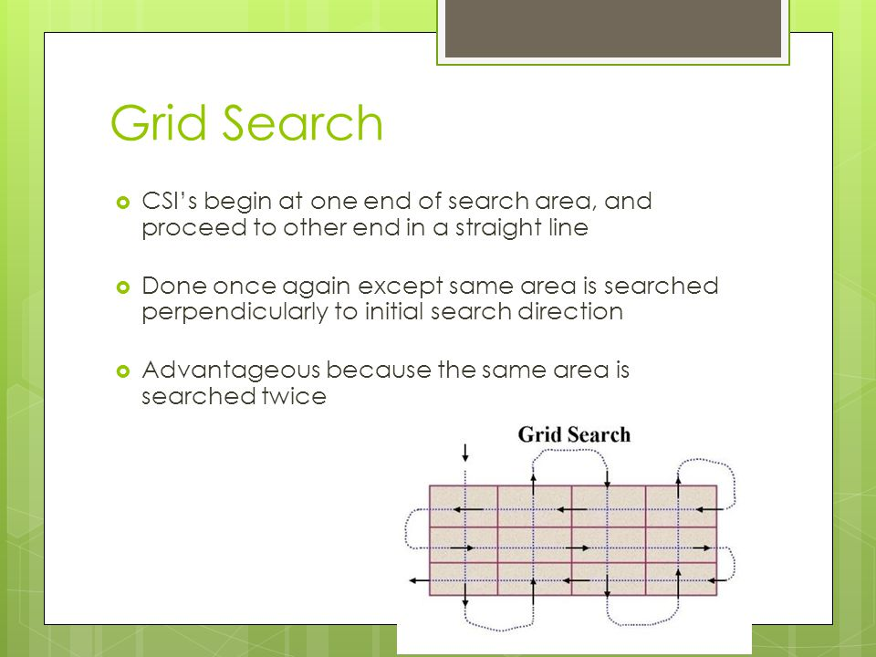 Grid Search  CSI's begin at one end of search area, and proceed to other end in a straight line  Done once again except same area is searched perpen