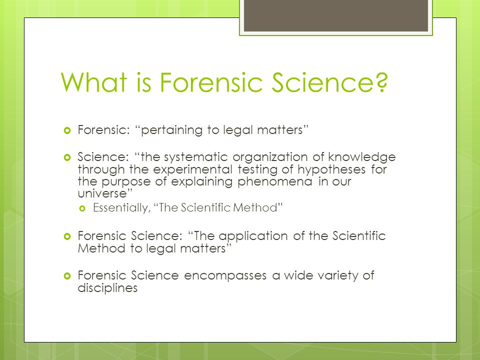 """What is Forensic Science?  Forensic: """"pertaining to legal matters""""  Science: """"the systematic organization of knowledge through the experimental test"""