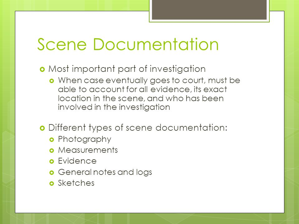 Scene Documentation  Most important part of investigation  When case eventually goes to court, must be able to account for all evidence, its exact l