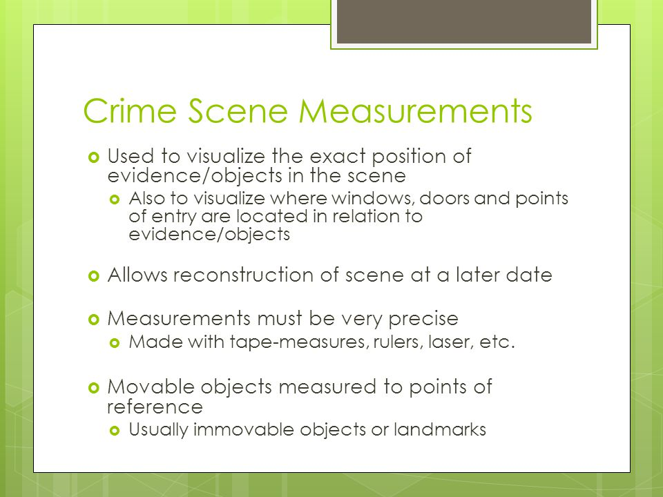 Crime Scene Measurements  Used to visualize the exact position of evidence/objects in the scene  Also to visualize where windows, doors and points o