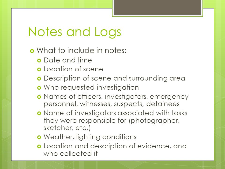 Notes and Logs  What to include in notes:  Date and time  Location of scene  Description of scene and surrounding area  Who requested investigati