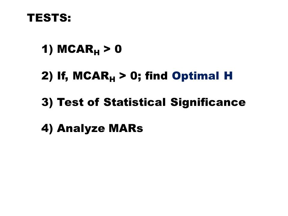 1) MCAR H > 0 TESTS: 2) If, MCAR H > 0; find Optimal H 3) Test of Statistical Significance 4) Analyze MARs