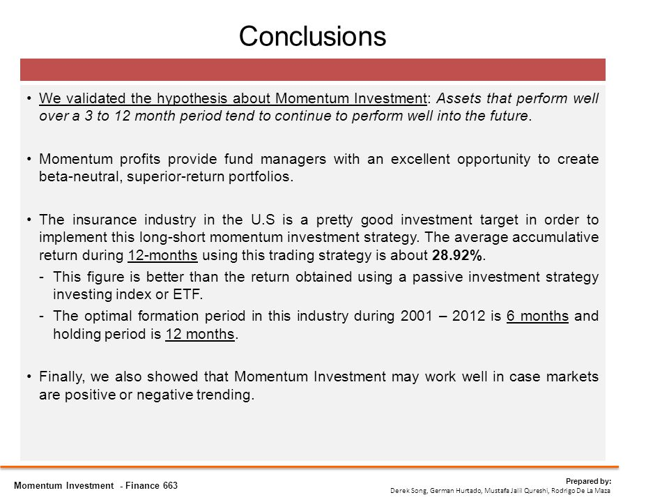 Conclusions We validated the hypothesis about Momentum Investment: Assets that perform well over a 3 to 12 month period tend to continue to perform well into the future.