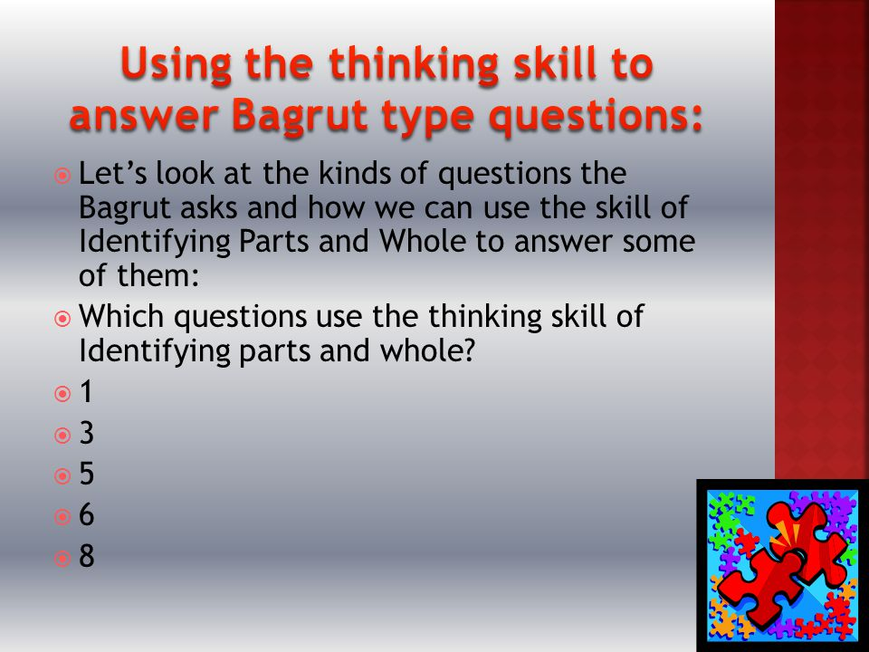  Let's look at the kinds of questions the Bagrut asks and how we can use the skill of Identifying Parts and Whole to answer some of them:  Which questions use the thinking skill of Identifying parts and whole.