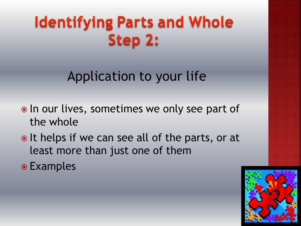 Application to your life  In our lives, sometimes we only see part of the whole  It helps if we can see all of the parts, or at least more than just one of them  Examples