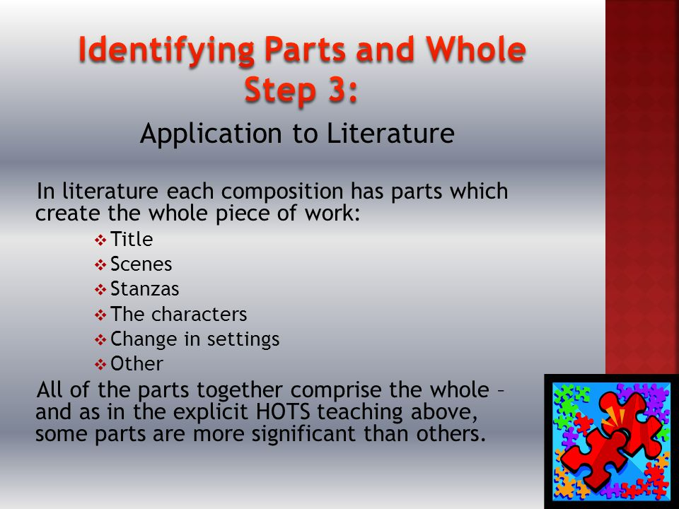 Application to Literature In literature each composition has parts which create the whole piece of work:  Title  Scenes  Stanzas  The characters  Change in settings  Other All of the parts together comprise the whole – and as in the explicit HOTS teaching above, some parts are more significant than others.