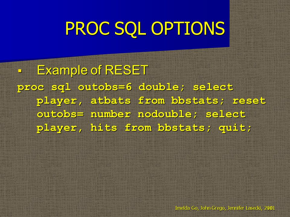 PROC SQL OPTIONS  Example of RESET proc sql outobs=6 double; select player, atbats from bbstats; reset outobs= number nodouble; select player, hits from bbstats; quit; 10Imelda Go, John Grego, Jennifer Lasecki, 2011