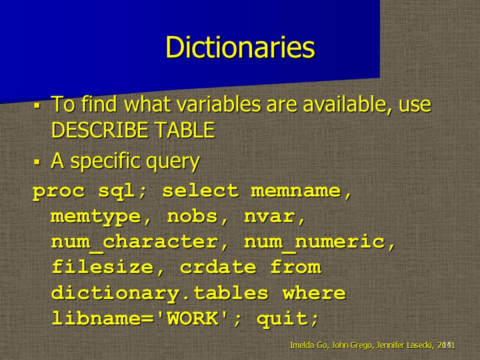 Dictionaries  To find what variables are available, use DESCRIBE TABLE  A specific query proc sql; select memname, memtype, nobs, nvar, num_character, num_numeric, filesize, crdate from dictionary.tables where libname= WORK ; quit; Imelda Go, John Grego, Jennifer Lasecki, 201114