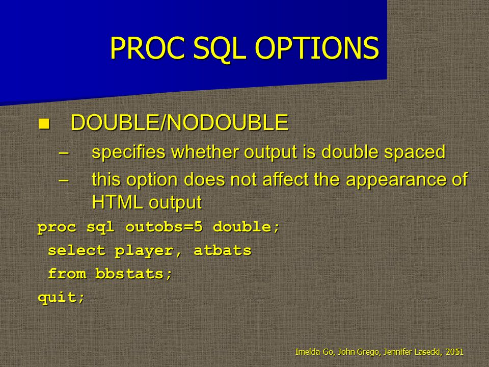PROC SQL OPTIONS DOUBLE/NODOUBLE DOUBLE/NODOUBLE –specifies whether output is double spaced –this option does not affect the appearance of HTML output proc sql outobs=5 double; select player, atbats select player, atbats from bbstats; from bbstats;quit; 5Imelda Go, John Grego, Jennifer Lasecki, 2011