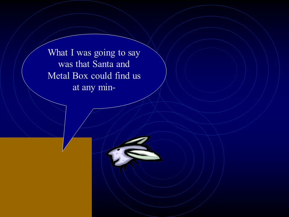 What I was going to say was that Santa and Metal Box could find us at any min-