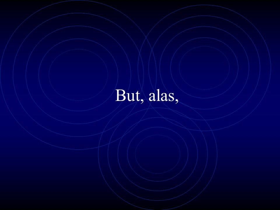 But, alas,