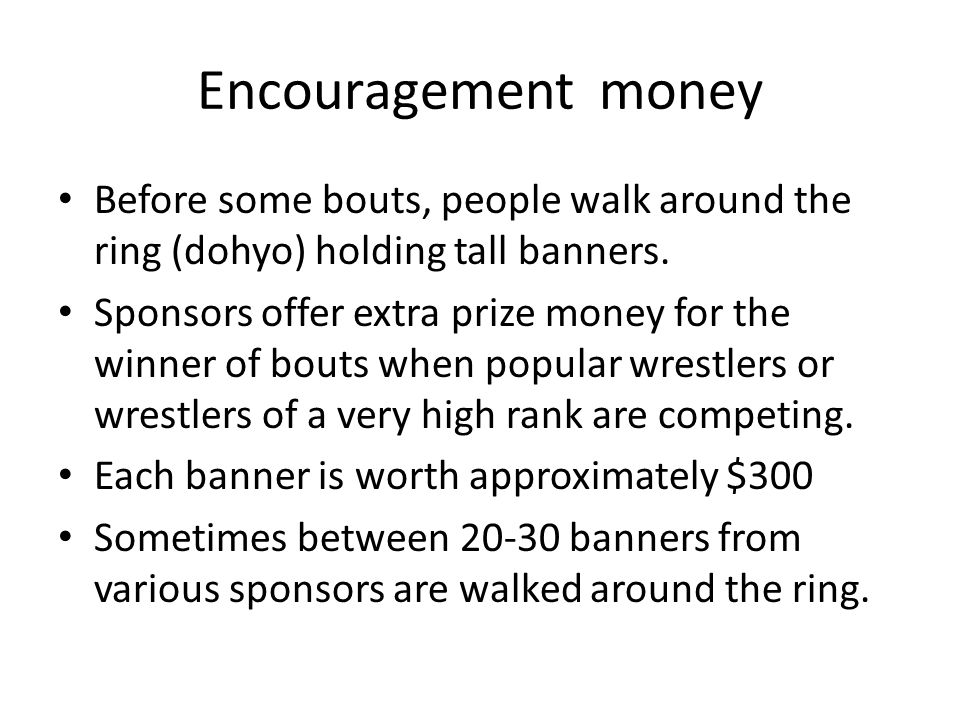 Encouragement money Before some bouts, people walk around the ring (dohyo) holding tall banners.