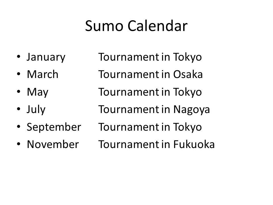 Sumo Calendar JanuaryTournament in Tokyo MarchTournament in Osaka MayTournament in Tokyo JulyTournament in Nagoya SeptemberTournament in Tokyo NovemberTournament in Fukuoka
