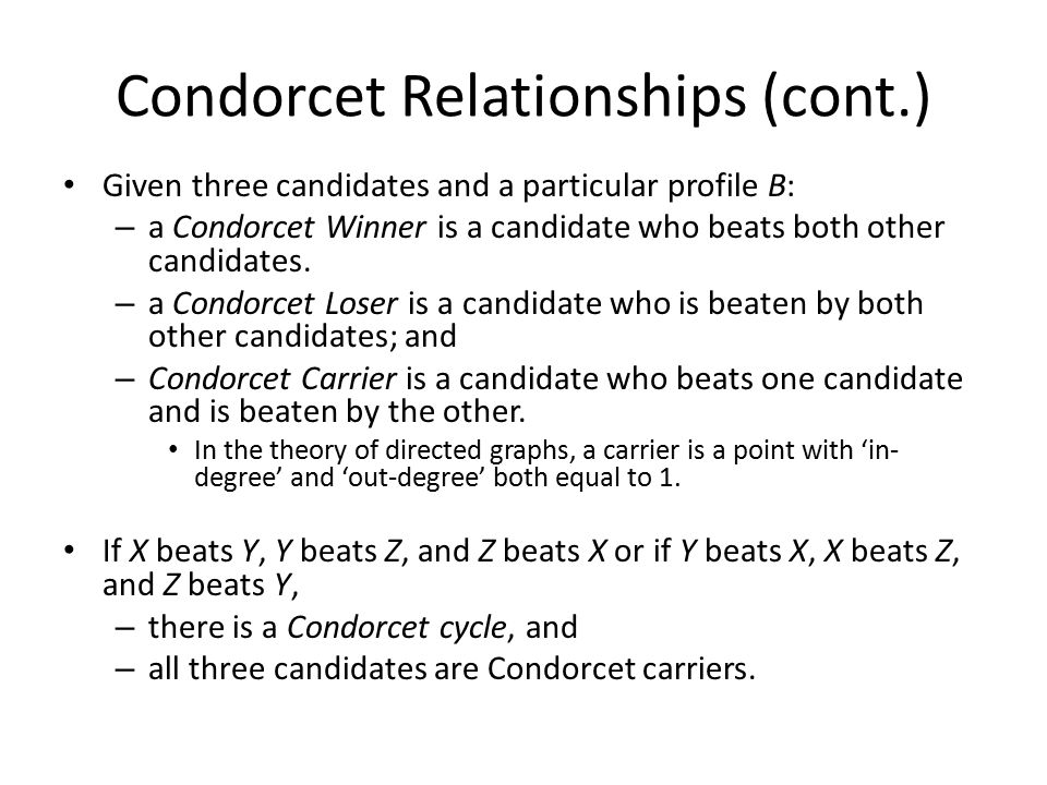 Condorcet Relationships (cont.) Given three candidates and a particular profile B: – a Condorcet Winner is a candidate who beats both other candidates.
