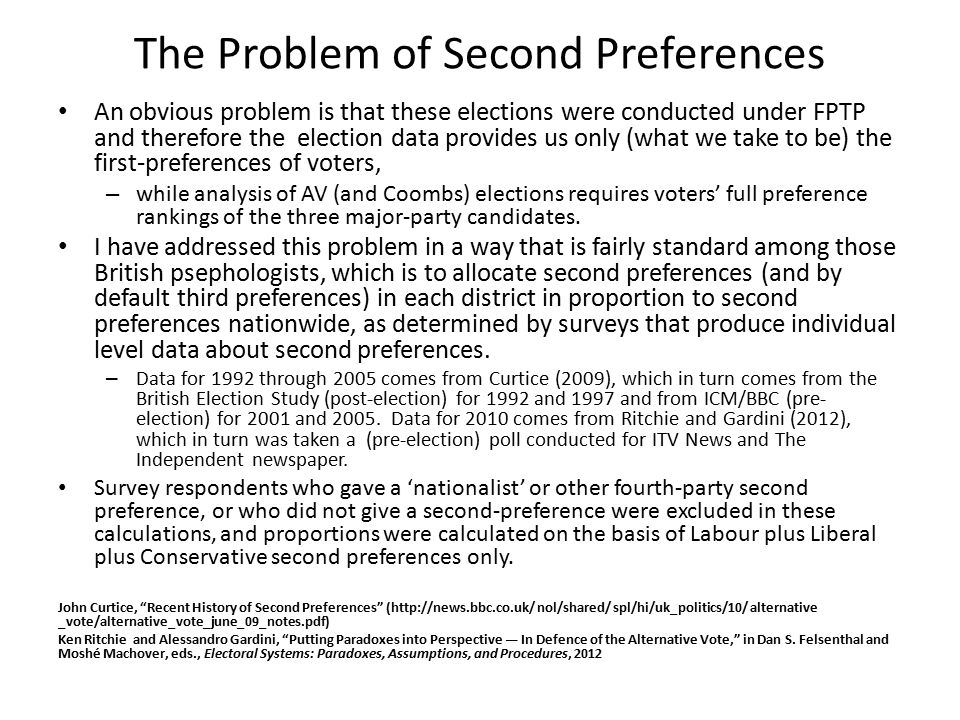 The Problem of Second Preferences An obvious problem is that these elections were conducted under FPTP and therefore the election data provides us only (what we take to be) the first-preferences of voters, – while analysis of AV (and Coombs) elections requires voters' full preference rankings of the three major-party candidates.