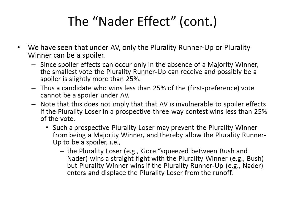 The Nader Effect (cont.) We have seen that under AV, only the Plurality Runner-Up or Plurality Winner can be a spoiler.
