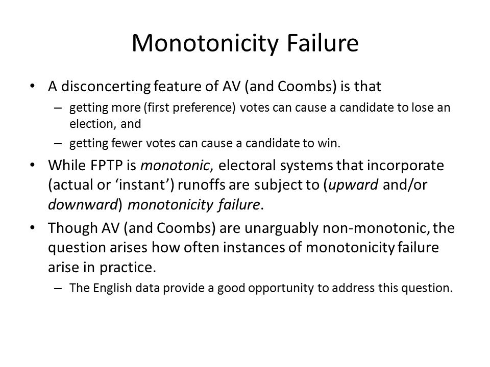 Monotonicity Failure A disconcerting feature of AV (and Coombs) is that – getting more (first preference) votes can cause a candidate to lose an election, and – getting fewer votes can cause a candidate to win.