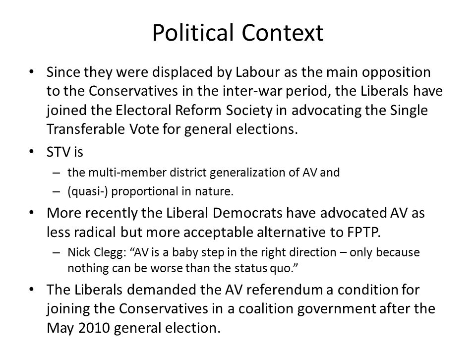 Political Context Since they were displaced by Labour as the main opposition to the Conservatives in the inter-war period, the Liberals have joined the Electoral Reform Society in advocating the Single Transferable Vote for general elections.