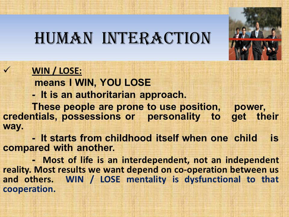 Human interaction WIN / LOSE: means I WIN, YOU LOSE - It is an authoritarian approach. These people are prone to use position, power, credentials, pos