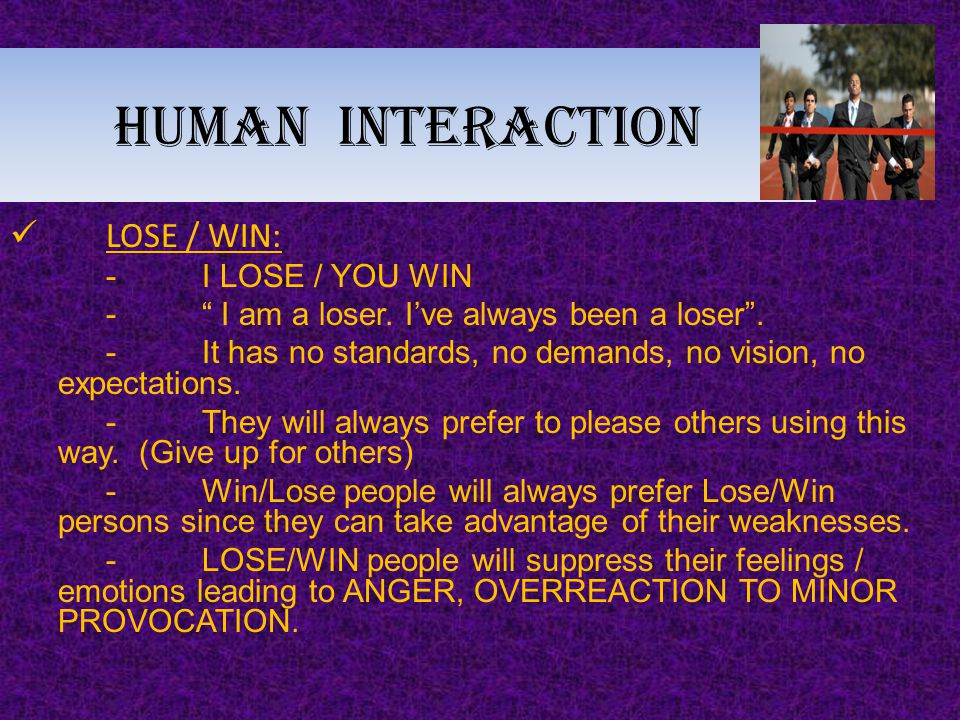 "Human interaction LOSE / WIN: -I LOSE / YOU WIN -"" I am a loser. I've always been a loser"". -It has no standards, no demands, no vision, no expectatio"