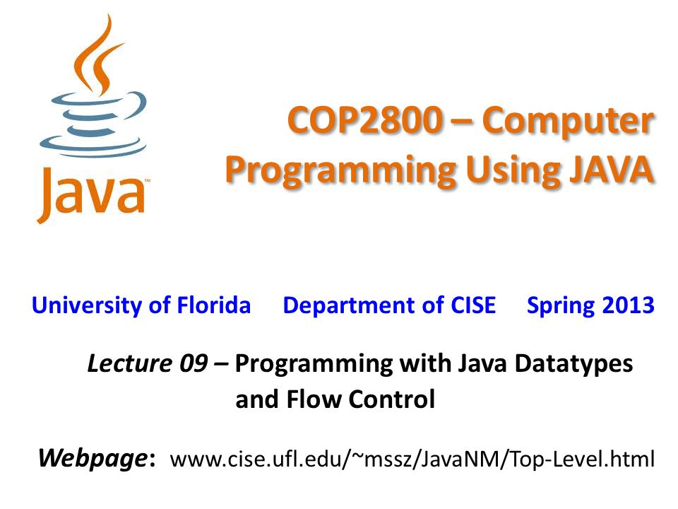 COP2800 – Computer Programming Using JAVA University of Florida Department of CISE Spring 2013 Lecture 09 – Programming with Java Datatypes and Flow C