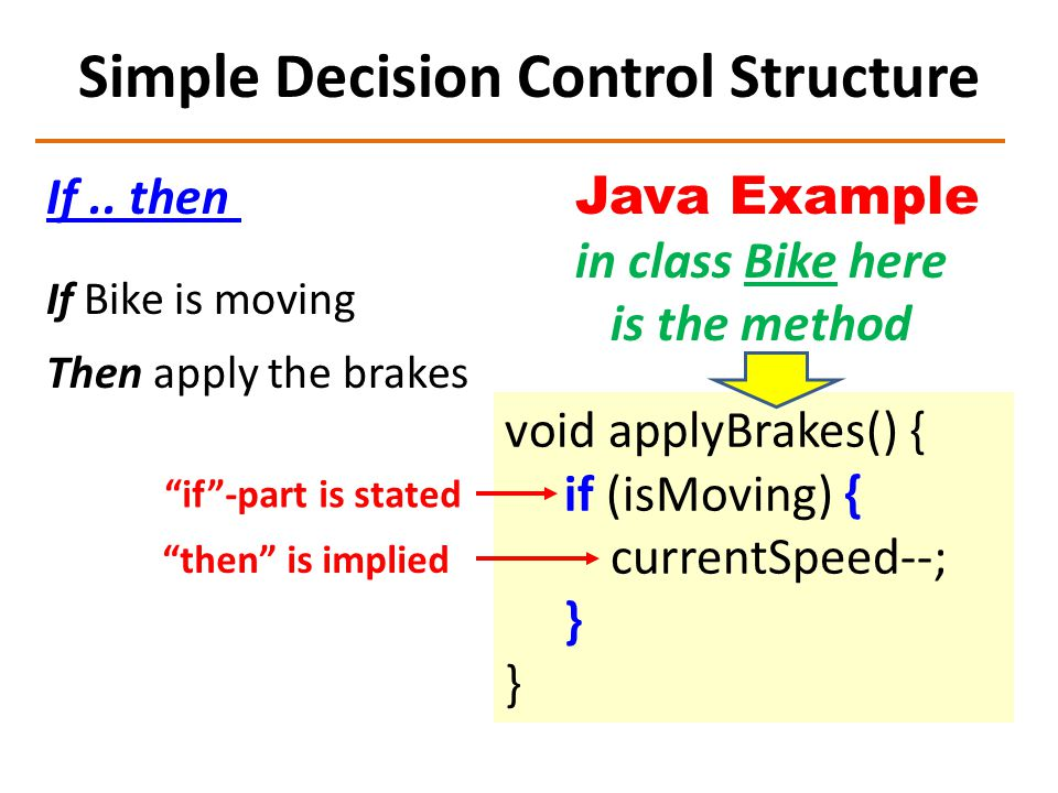 Simple Decision Control Structure If.. then Java Example in class Bike here is the method If Bike is moving Then apply the brakes void applyBrakes() {