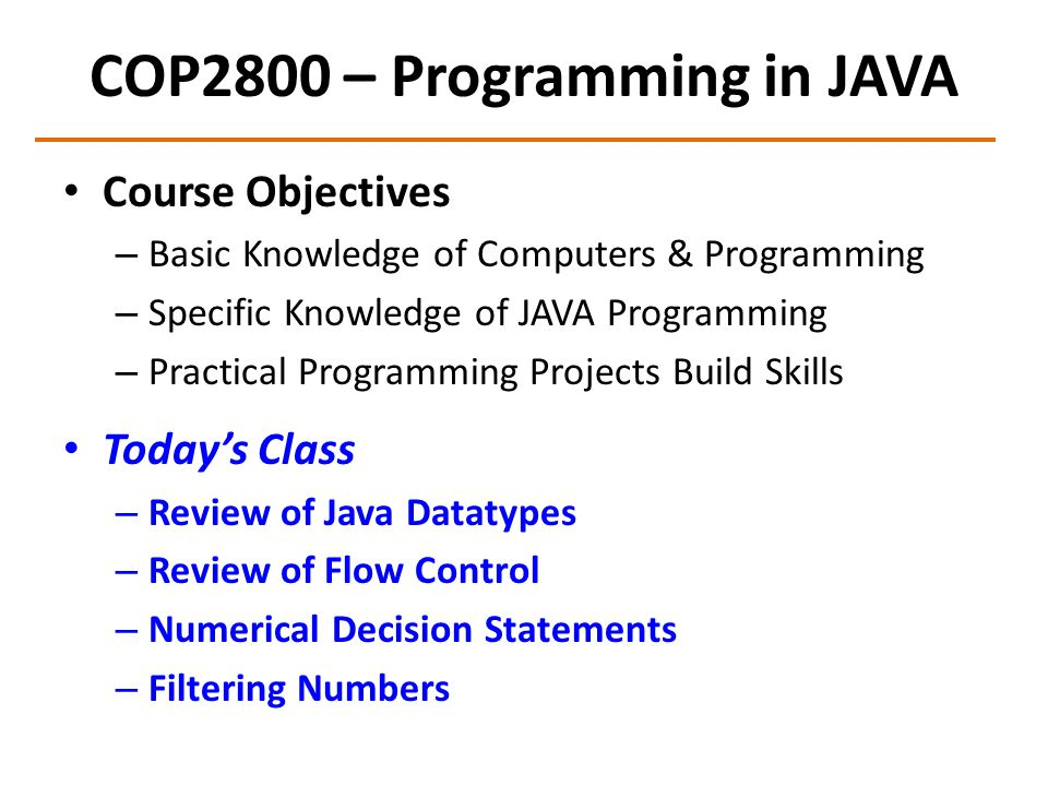 COP2800 – Programming in JAVA Course Objectives – Basic Knowledge of Computers & Programming – Specific Knowledge of JAVA Programming – Practical Prog