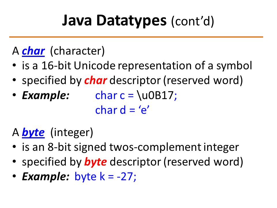 Java Datatypes (cont'd) A char (character) is a 16-bit Unicode representation of a symbol specified by char descriptor (reserved word) Example: char c