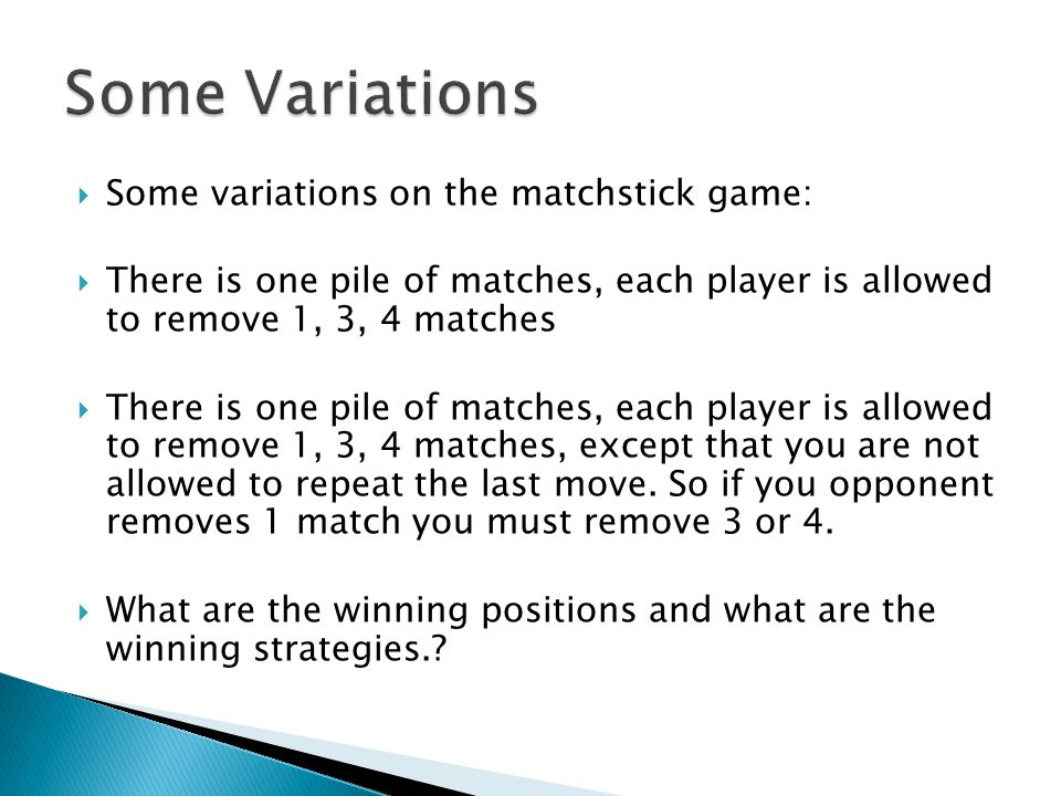  Some variations on the matchstick game:  There is one pile of matches, each player is allowed to remove 1, 3, 4 matches  There is one pile of matches, each player is allowed to remove 1, 3, 4 matches, except that you are not allowed to repeat the last move.